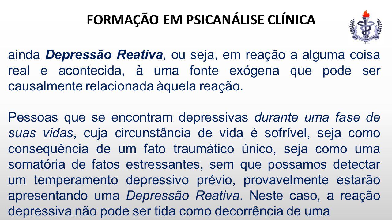 FORMAÇÃO EM PSICANÁLISE CLÍNICA ainda Depressão Reativa, ou seja, em reação a alguma coisa real e acontecida, à uma fonte exógena que pode ser causalm
