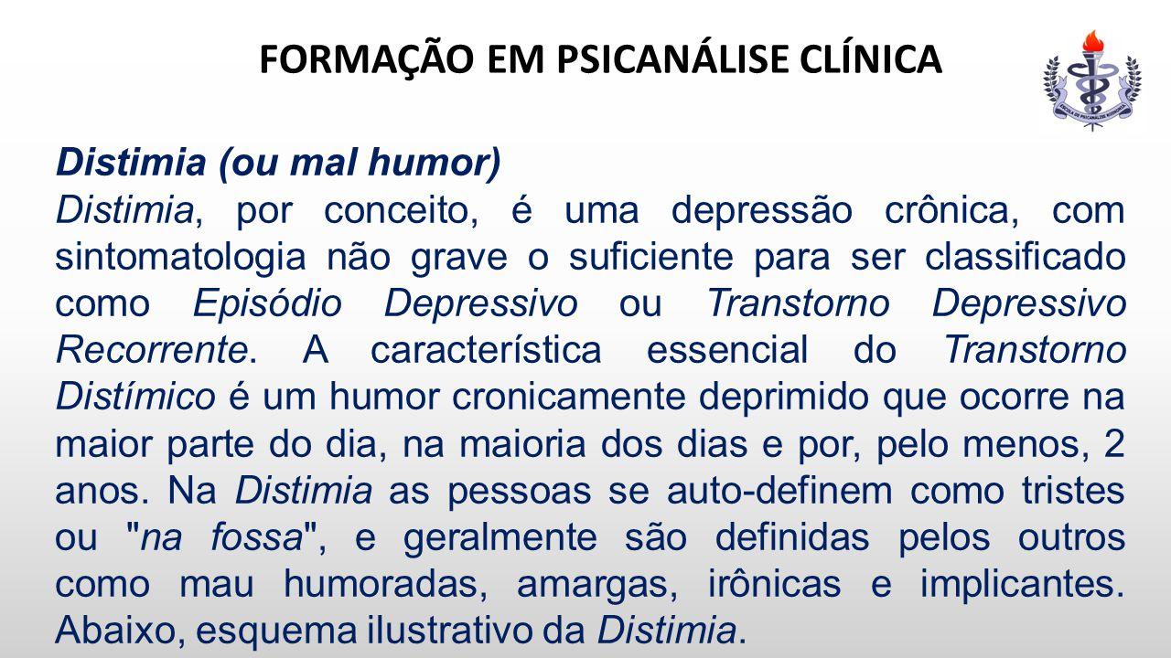FORMAÇÃO EM PSICANÁLISE CLÍNICA Distimia (ou mal humor) Distimia, por conceito, é uma depressão crônica, com sintomatologia não grave o suficiente par