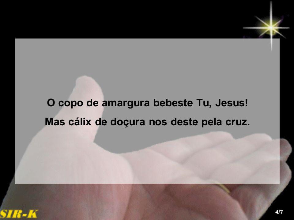 O copo de amargura bebeste Tu, Jesus! Mas cálix de doçura nos deste pela cruz. 4/7