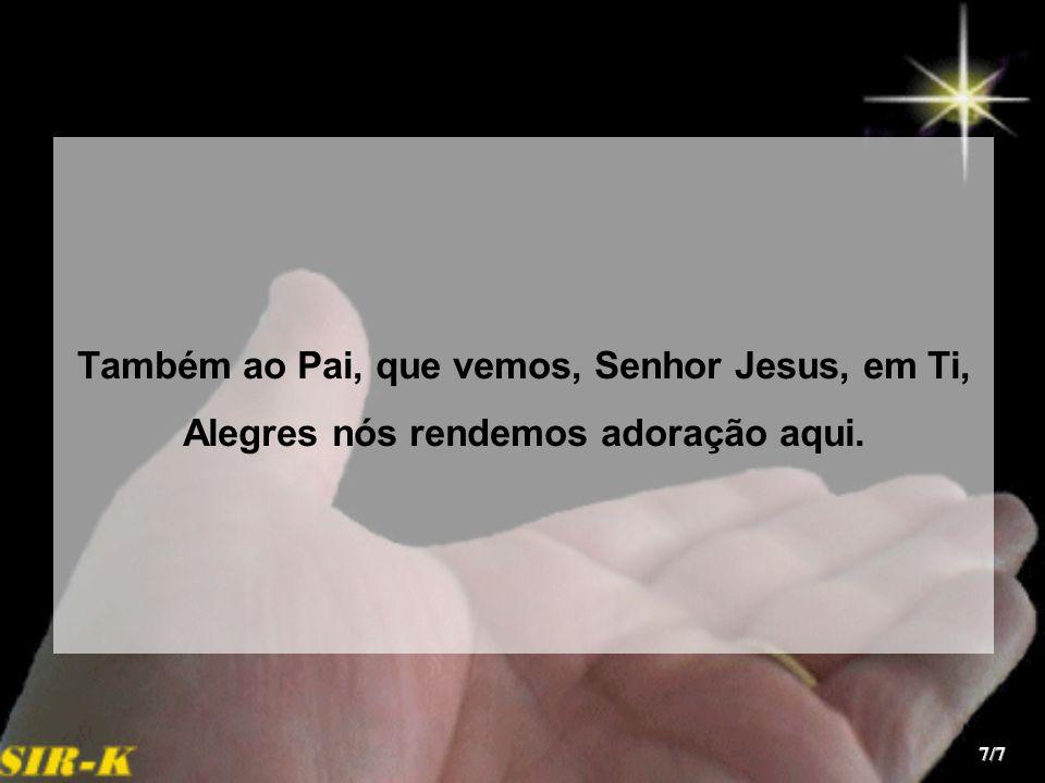 Também ao Pai, que vemos, Senhor Jesus, em Ti, Alegres nós rendemos adoração aqui. 7/7