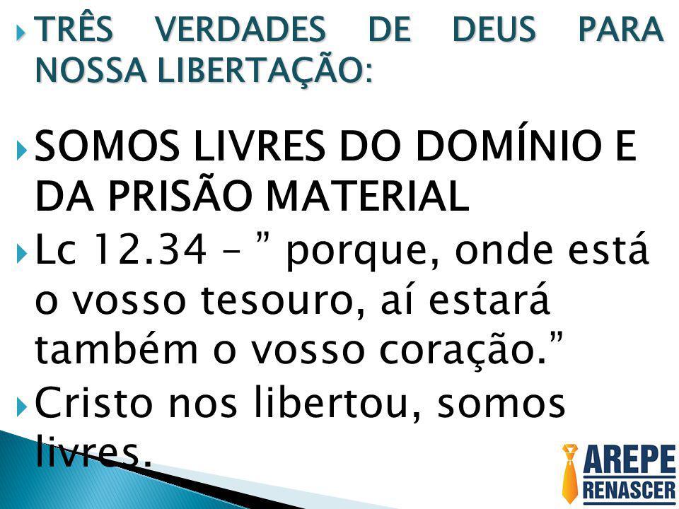 """ TRÊS VERDADES DE DEUS PARA NOSSA LIBERTAÇÃO:  SOMOS LIVRES DO DOMÍNIO E DA PRISÃO MATERIAL  Lc 12.34 – """" porque, onde está o vosso tesouro, aí est"""