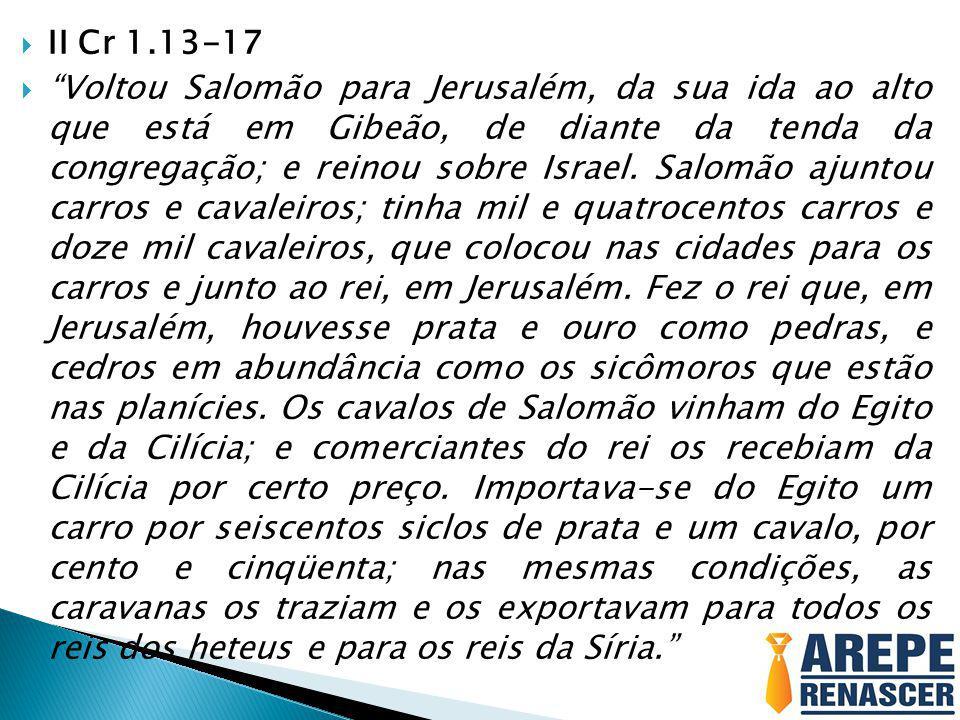 """ II Cr 1.13-17  """"Voltou Salomão para Jerusalém, da sua ida ao alto que está em Gibeão, de diante da tenda da congregação; e reinou sobre Israel. Sal"""