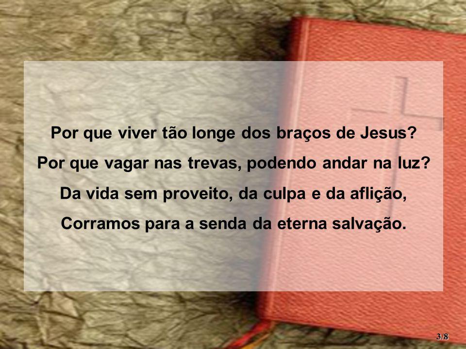 Por que viver tão longe dos braços de Jesus. Por que vagar nas trevas, podendo andar na luz.