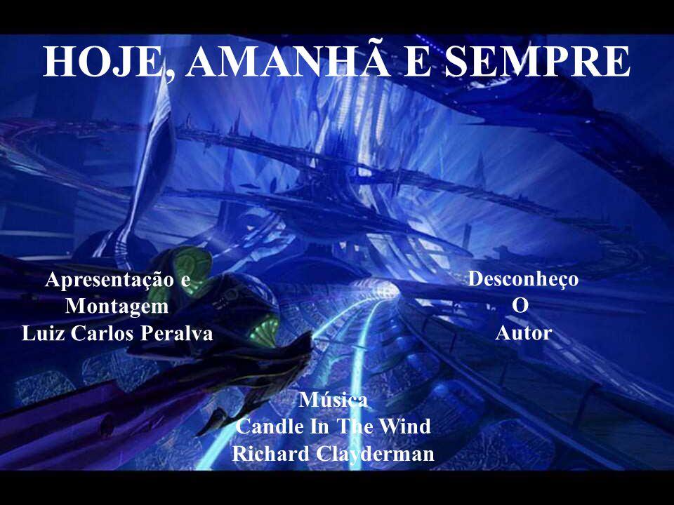 HOJE, AMANHÃ E SEMPRE Apresentação e Montagem Luiz Carlos Peralva Música Candle In The Wind Richard Clayderman Desconheço O Autor