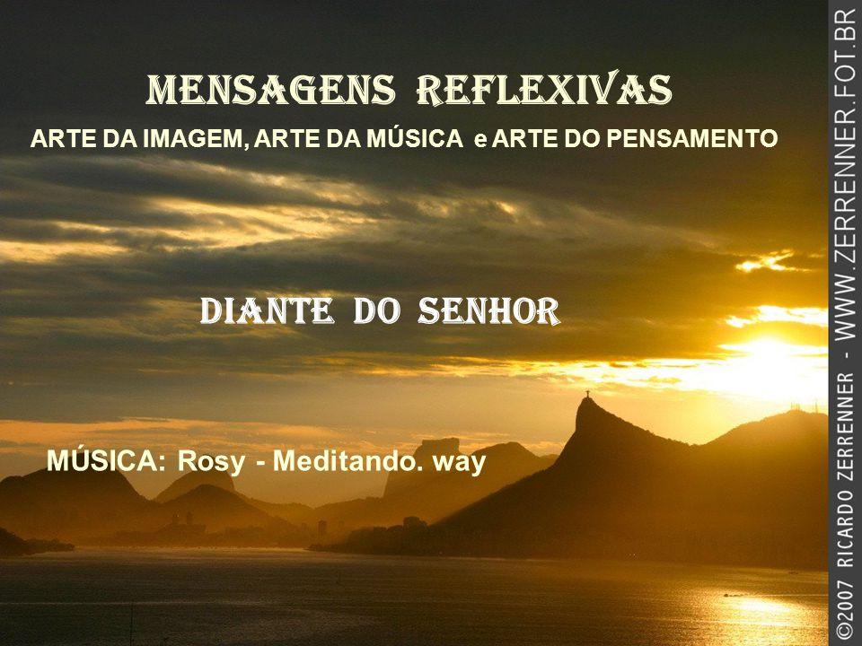 MENSAGENS REFLEXIVAS ARTE DA IMAGEM, ARTE DA MÚSICA e ARTE DO PENSAMENTO Diante do senhor MÚSICA: Rosy - Meditando.