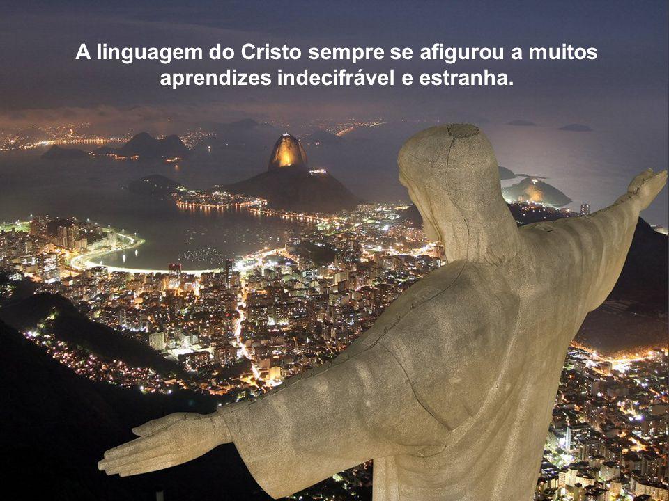 A linguagem do Cristo sempre se afigurou a muitos aprendizes indecifrável e estranha.