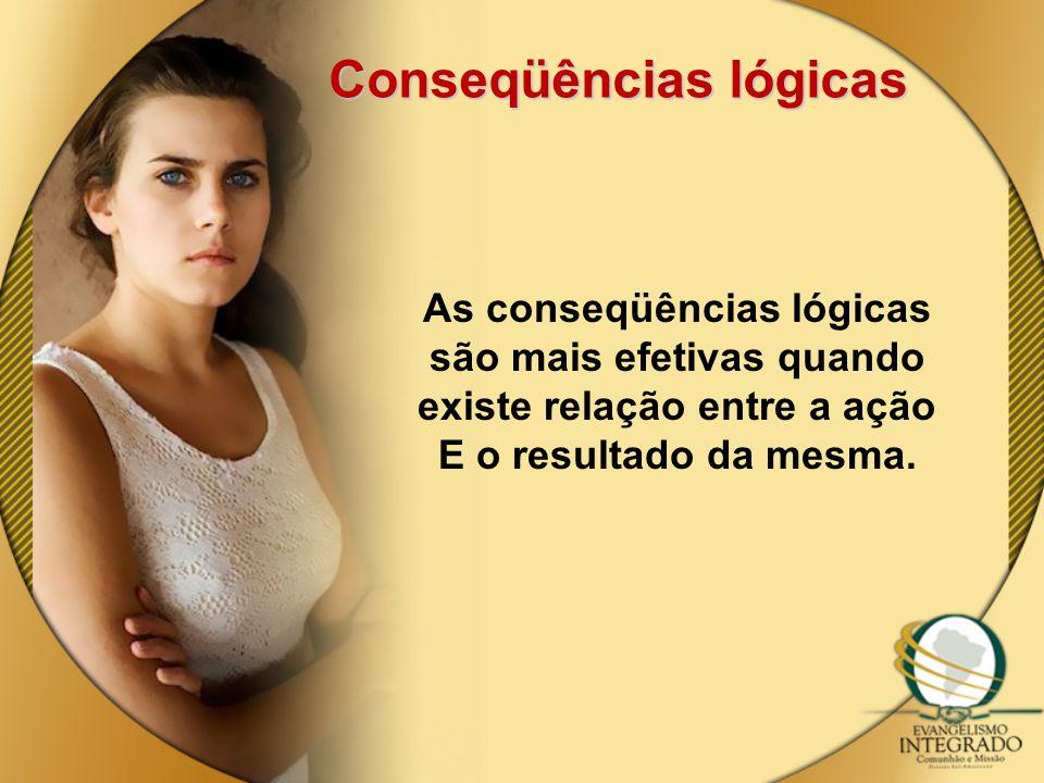 Conseqüências lógicas As conseqüências lógicas são mais efetivas quando existe relação entre a ação E o resultado da mesma.