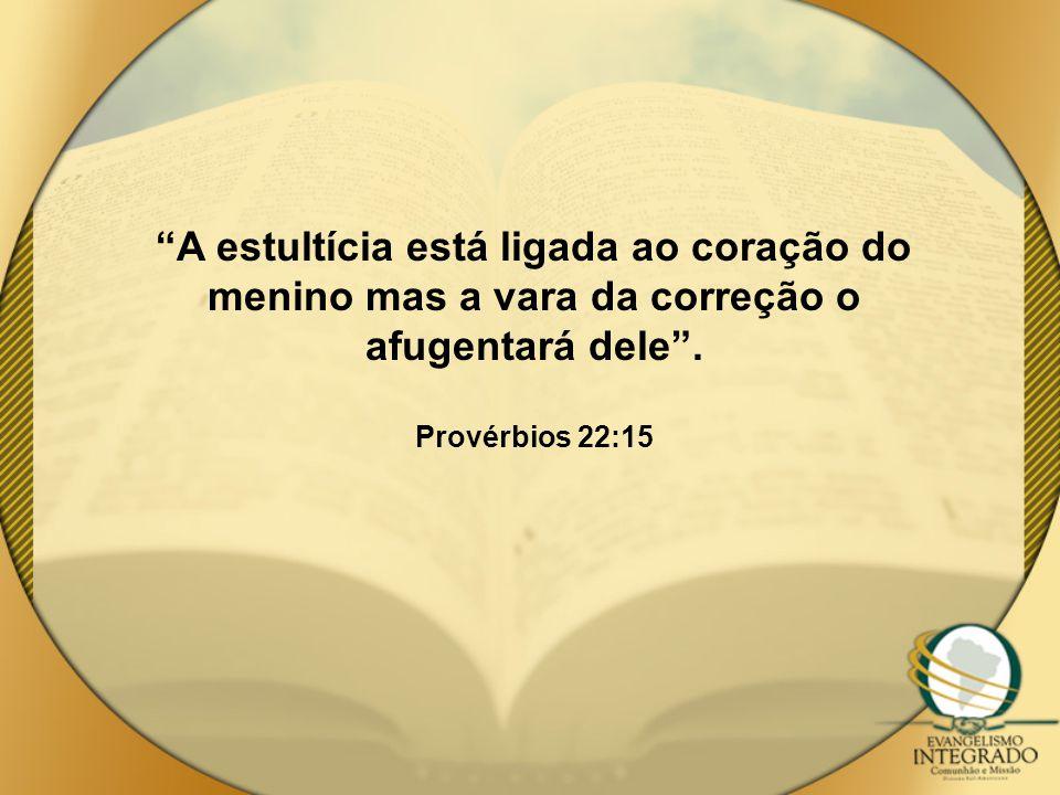 """""""A estultícia está ligada ao coração do menino mas a vara da correção o afugentará dele"""". Provérbios 22:15"""