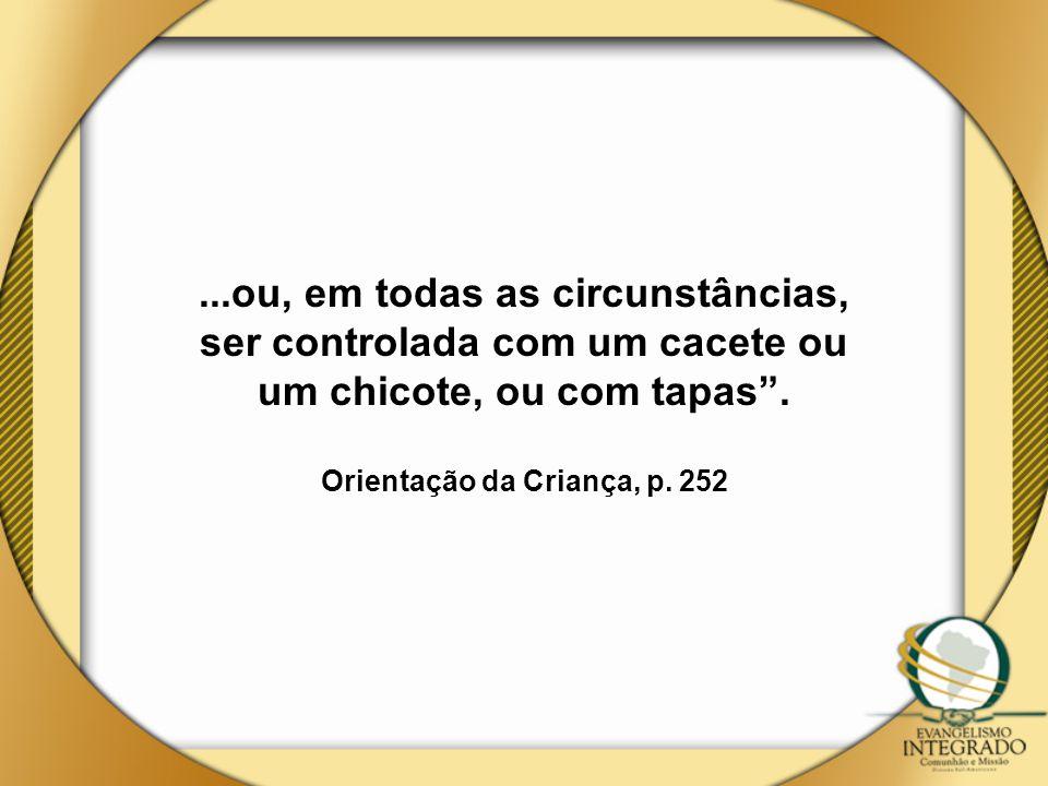 """...ou, em todas as circunstâncias, ser controlada com um cacete ou um chicote, ou com tapas"""". Orientação da Criança, p. 252"""