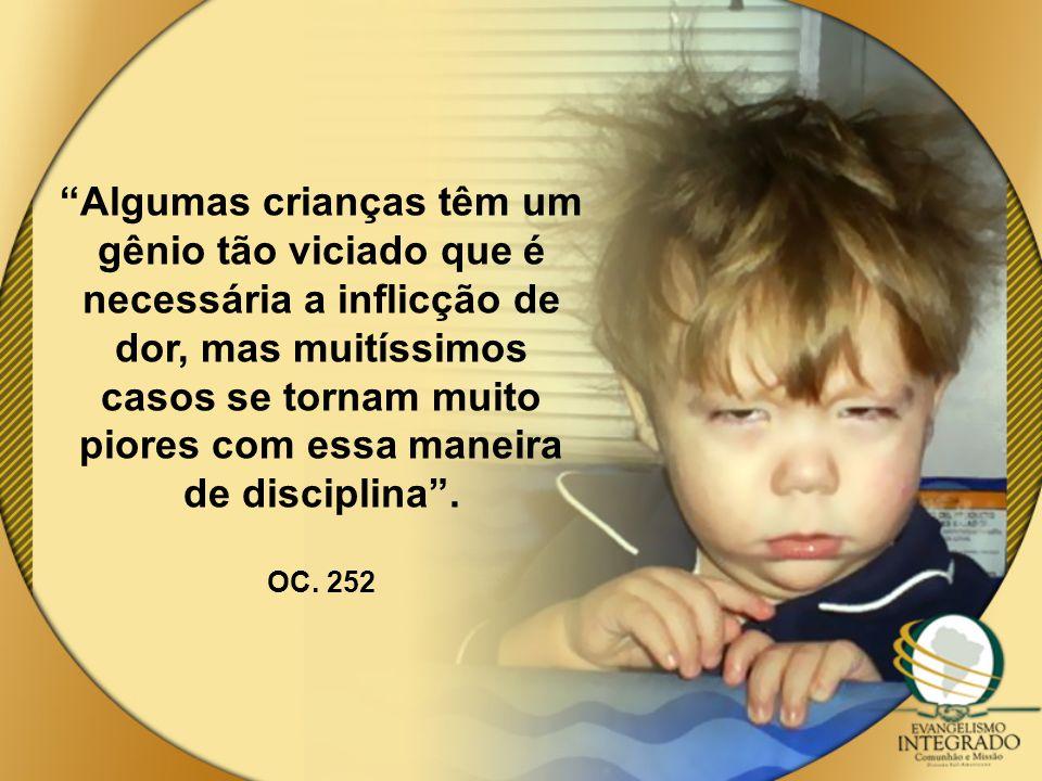 Algumas crianças têm um gênio tão viciado que é necessária a inflicção de dor, mas muitíssimos casos se tornam muito piores com essa maneira de disciplina .