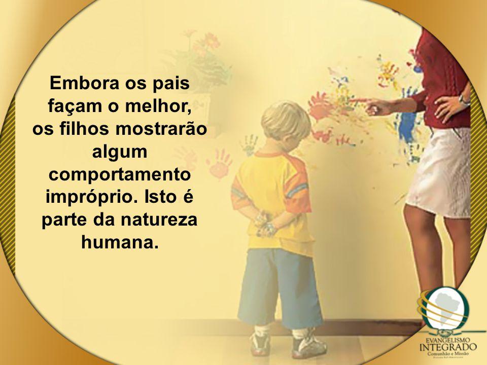Embora os pais façam o melhor, os filhos mostrarão algum comportamento impróprio. Isto é parte da natureza humana.