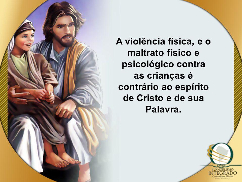 A violência física, e o maltrato físico e psicológico contra as crianças é contrário ao espírito de Cristo e de sua Palavra.