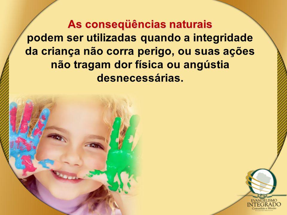 As conseqüências naturais podem ser utilizadas quando a integridade da criança não corra perigo, ou suas ações não tragam dor física ou angústia desne
