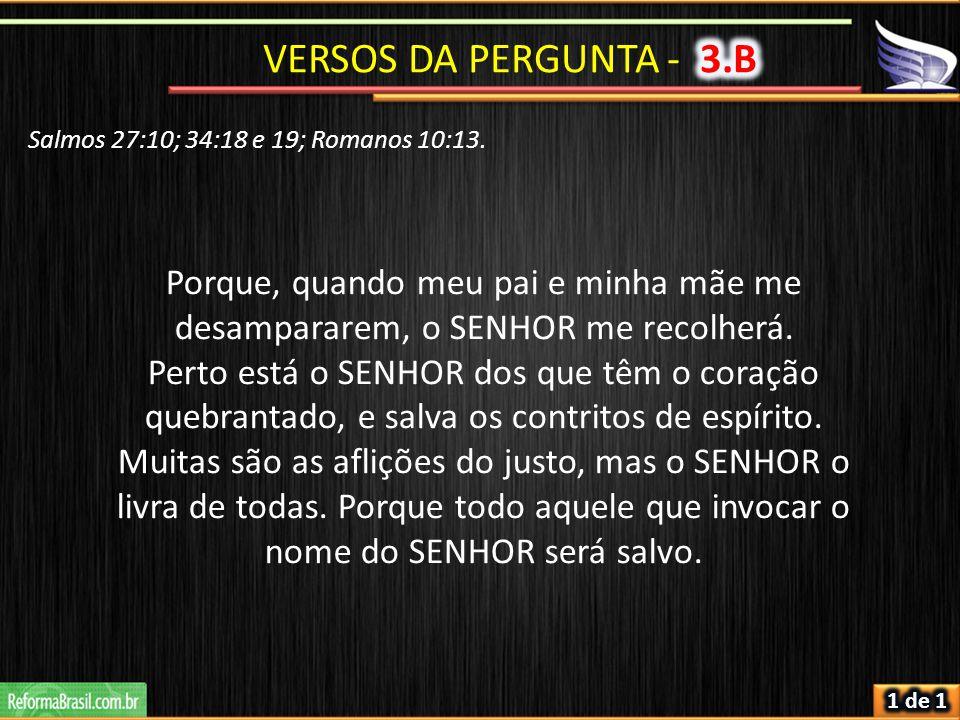 Salmos 27:10; 34:18 e 19; Romanos 10:13. Porque, quando meu pai e minha mãe me desampararem, o SENHOR me recolherá. Perto está o SENHOR dos que têm o