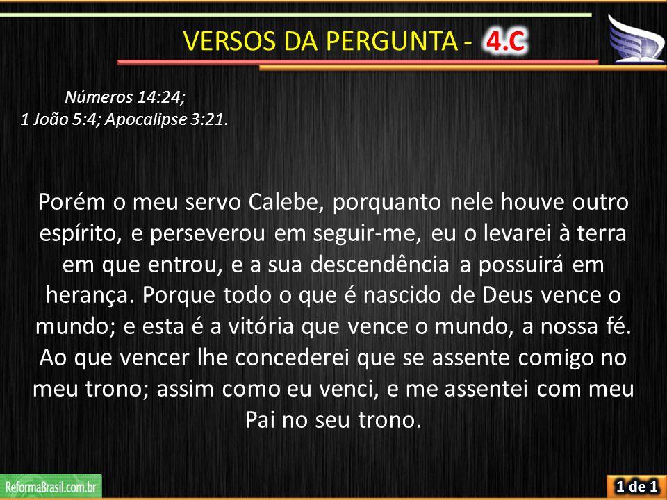 Números 14:24; 1 João 5:4; Apocalipse 3:21. Porém o meu servo Calebe, porquanto nele houve outro espírito, e perseverou em seguir-me, eu o levarei à t