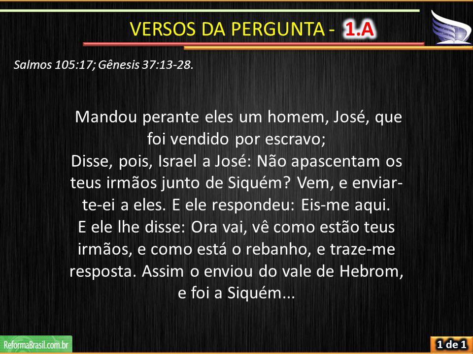 Salmos 105:17; Gênesis 37:13-28. Mandou perante eles um homem, José, que foi vendido por escravo; Disse, pois, Israel a José: Não apascentam os teus i