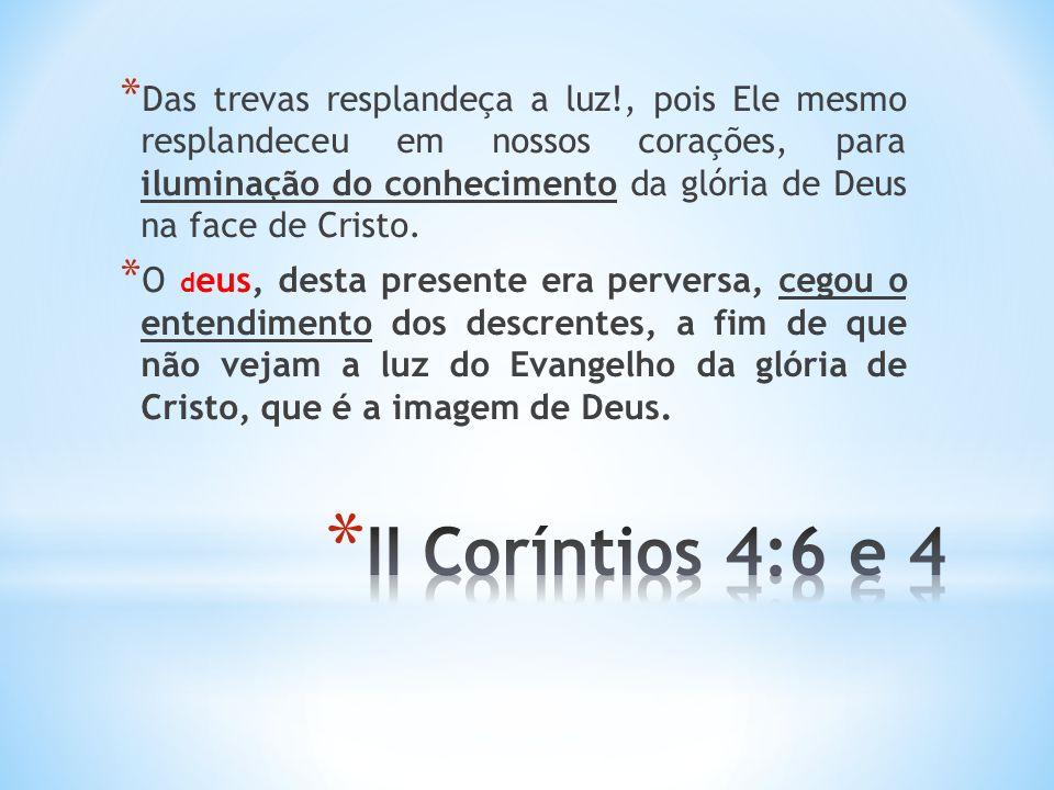 * Das trevas resplandeça a luz!, pois Ele mesmo resplandeceu em nossos corações, para iluminação do conhecimento da glória de Deus na face de Cristo.