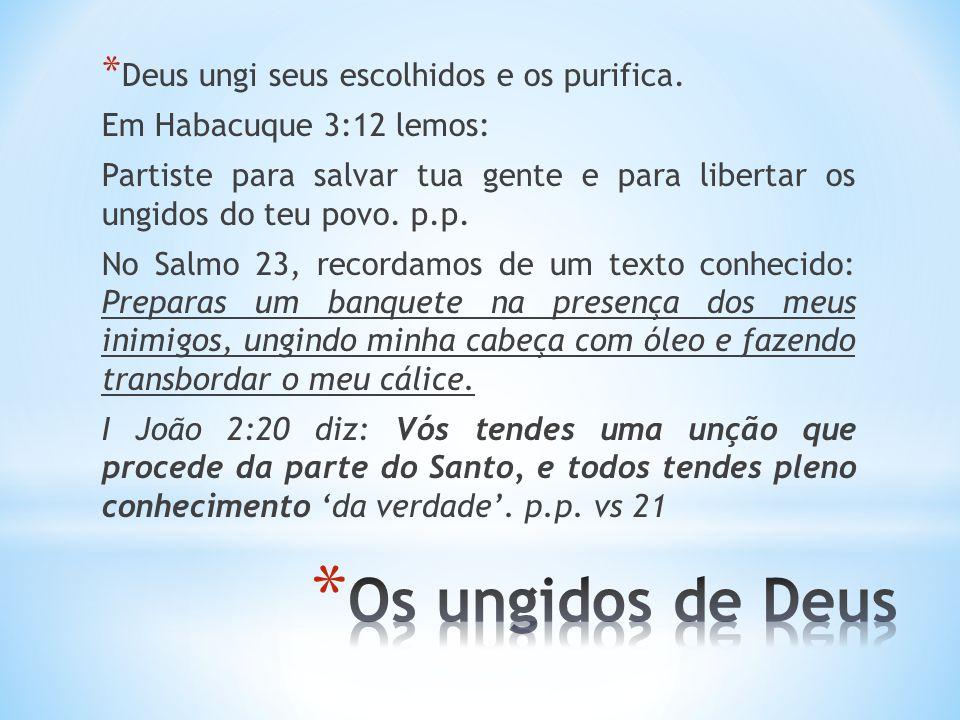 * Deus ungi seus escolhidos e os purifica. Em Habacuque 3:12 lemos: Partiste para salvar tua gente e para libertar os ungidos do teu povo. p.p. No Sal