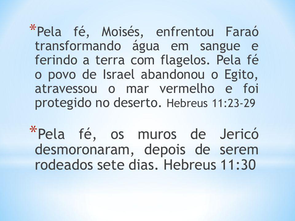 * Pela fé, Moisés, enfrentou Faraó transformando água em sangue e ferindo a terra com flagelos. Pela fé o povo de Israel abandonou o Egito, atravessou