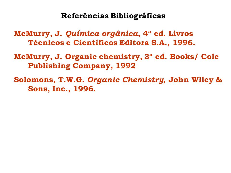 Referências Bibliográficas McMurry, J. Química orgânica, 4ª ed. Livros Técnicos e Científicos Editora S.A., 1996. McMurry, J. Organic chemistry, 3ª ed