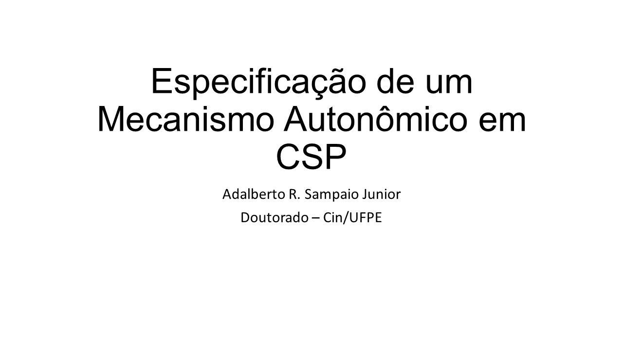 Especificação de um Mecanismo Autonômico em CSP Adalberto R. Sampaio Junior Doutorado – Cin/UFPE