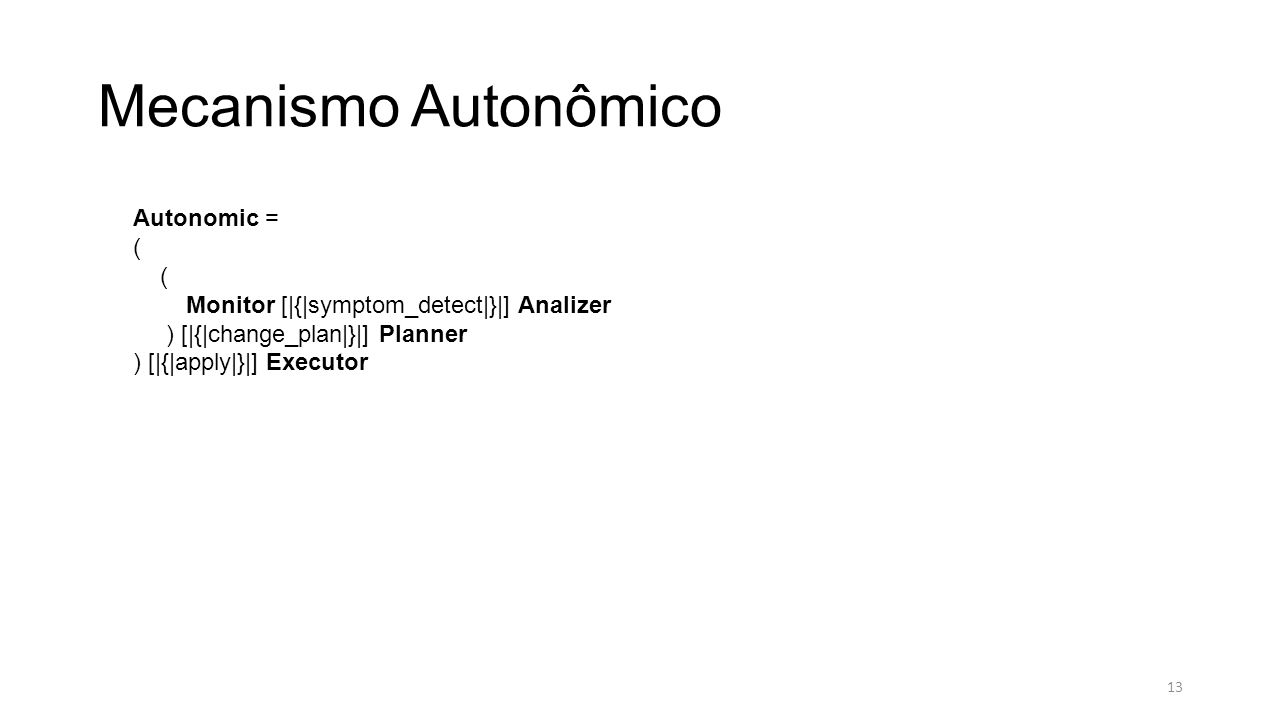 Mecanismo Autonômico Autonomic = ( Monitor [|{|symptom_detect|}|] Analizer ) [|{|change_plan|}|] Planner ) [|{|apply|}|] Executor 13