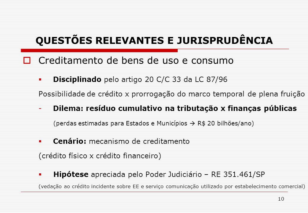 QUESTÕES RELEVANTES E JURISPRUDÊNCIA  Creditamento de bens de uso e consumo  Disciplinado pelo artigo 20 C/C 33 da LC 87/96 Possibilidade de crédito