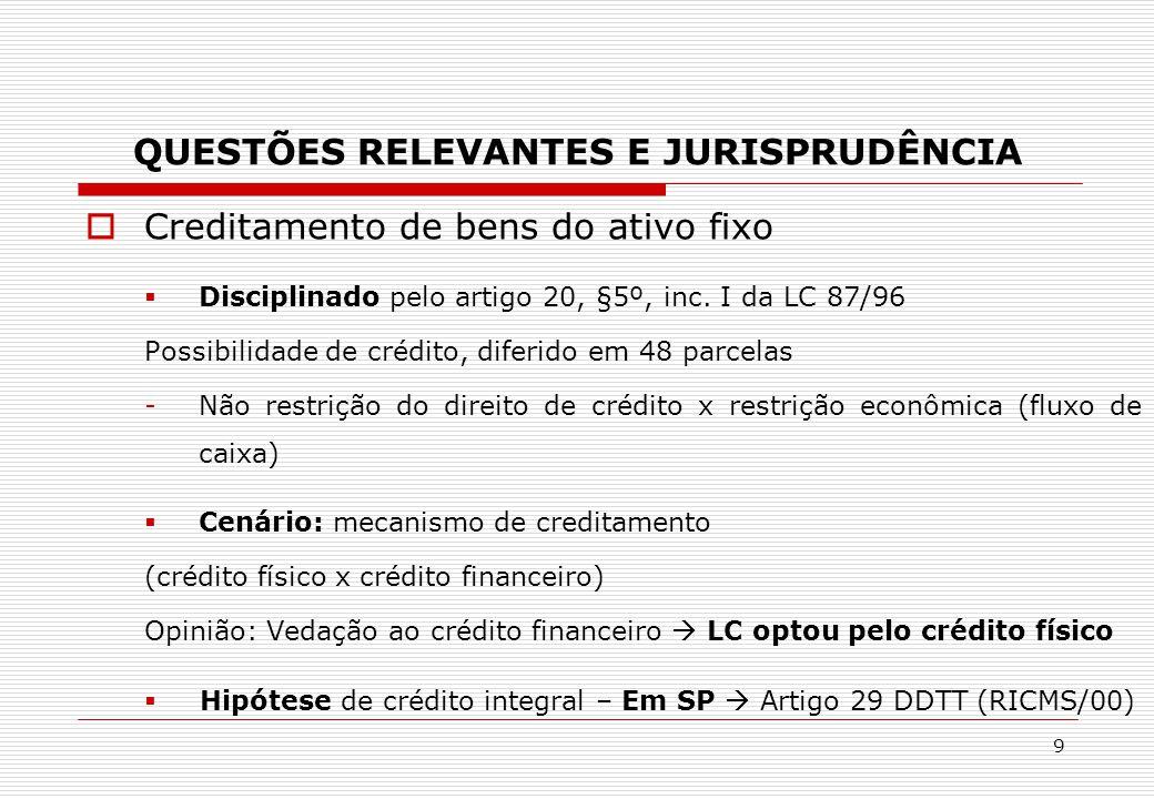 QUESTÕES RELEVANTES E JURISPRUDÊNCIA  Creditamento de bens do ativo fixo  Disciplinado pelo artigo 20, §5º, inc. I da LC 87/96 Possibilidade de créd