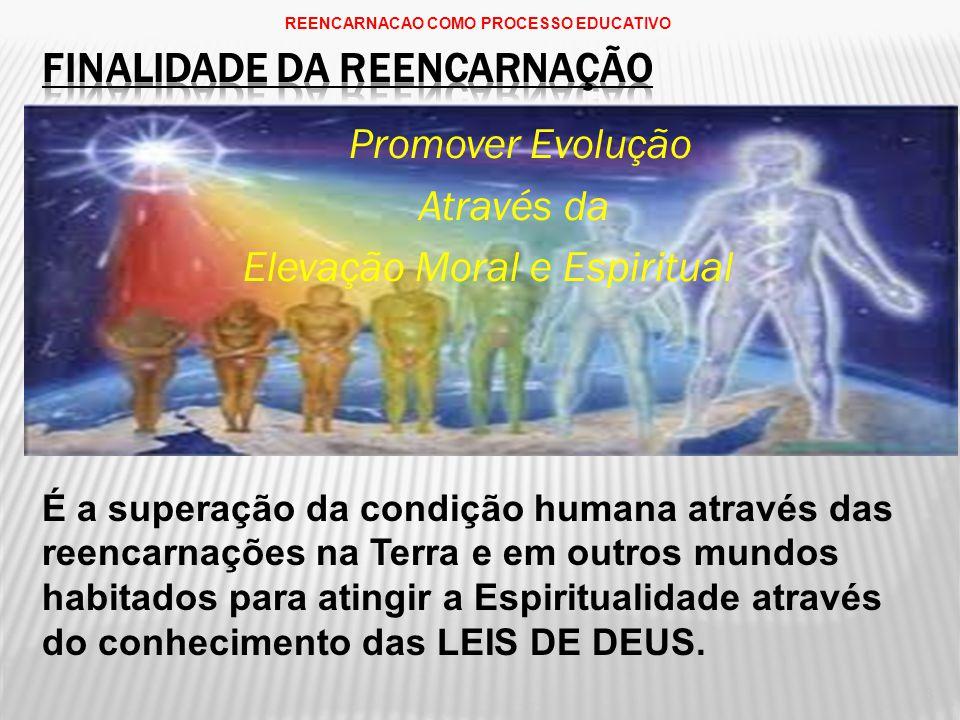 Promover Evolução Através da Elevação Moral e Espiritual É a superação da condição humana através das reencarnações na Terra e em outros mundos habitados para atingir a Espiritualidade através do conhecimento das LEIS DE DEUS.