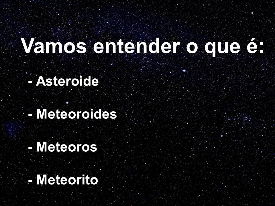 - Asteroide - Meteoroides - Meteoros - Meteorito Vamos entender o que é: