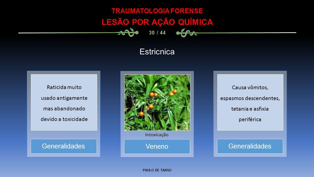 PAULO DE TARSO TRAUMATOLOGIA FORENSE LESÃO POR AÇÃO QUÍMICA 30 / 44 Estricnica Veneno Intoxicação Generalidades Raticida muito usado antigamente mas a