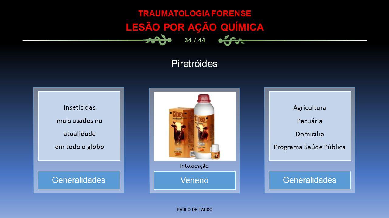 PAULO DE TARSO TRAUMATOLOGIA FORENSE LESÃO POR AÇÃO QUÍMICA 34 / 44 Piretróides Veneno Intoxicação Generalidades Inseticidas mais usados na atualidade em todo o globo Agricultura Pecuária Domicílio Programa Saúde Pública