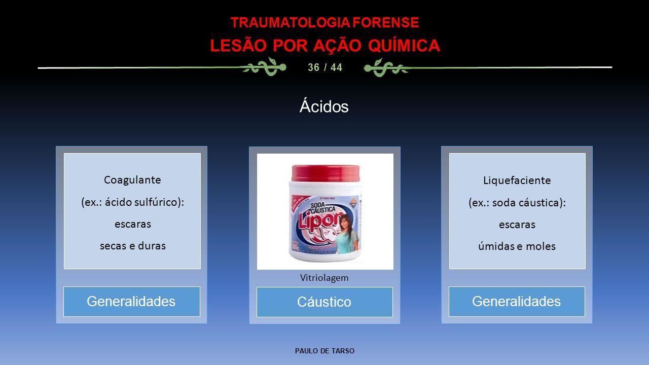 PAULO DE TARSO TRAUMATOLOGIA FORENSE LESÃO POR AÇÃO QUÍMICA 36 / 44 Ácidos Cáustico Vitriolagem Generalidades Coagulante (ex.: ácido sulfúrico): escar