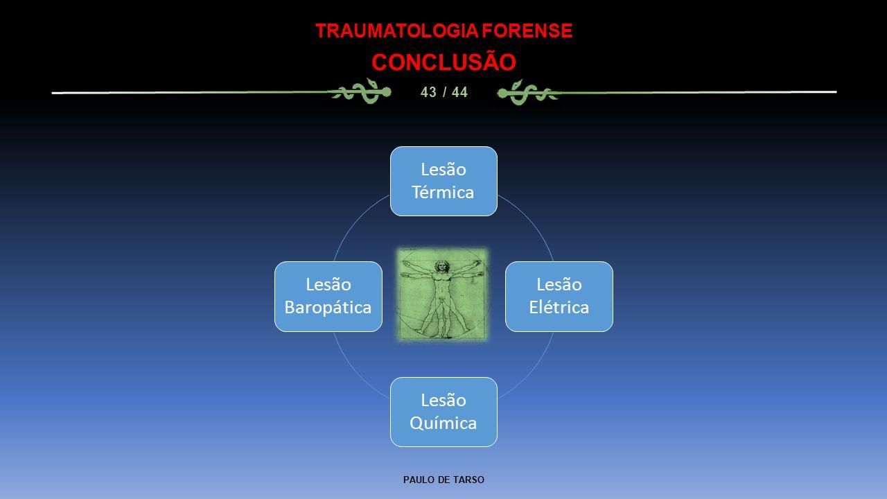 PAULO DE TARSO TRAUMATOLOGIA FORENSE CONCLUSÃO 43 / 44 Lesão Térmica Lesão Elétrica Lesão Química Lesão Baropática