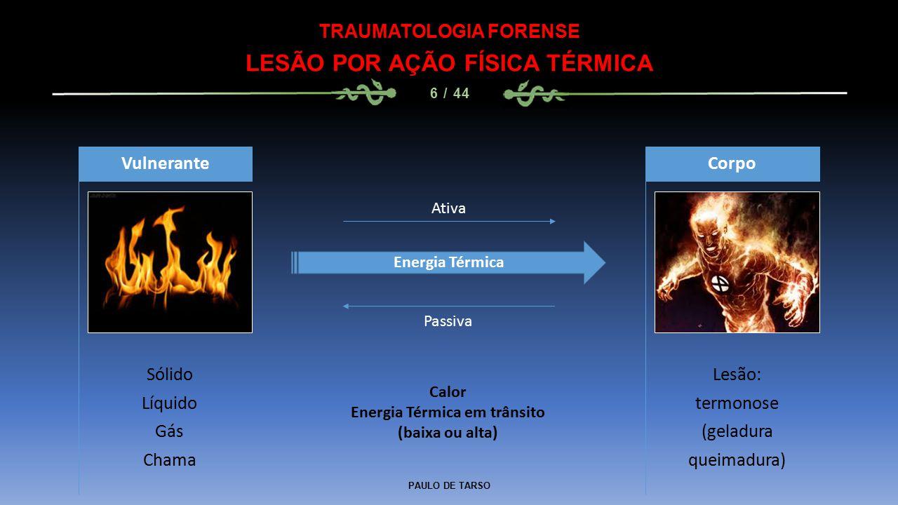 PAULO DE TARSO TRAUMATOLOGIA FORENSE LESÃO POR AÇÃO FÍSICA TÉRMICA 6 / 44 Sólido Líquido Gás Chama Vulnerante Lesão: termonose (geladura queimadura) Corpo Energia Térmica Ativa Passiva Calor Energia Térmica em trânsito (baixa ou alta)