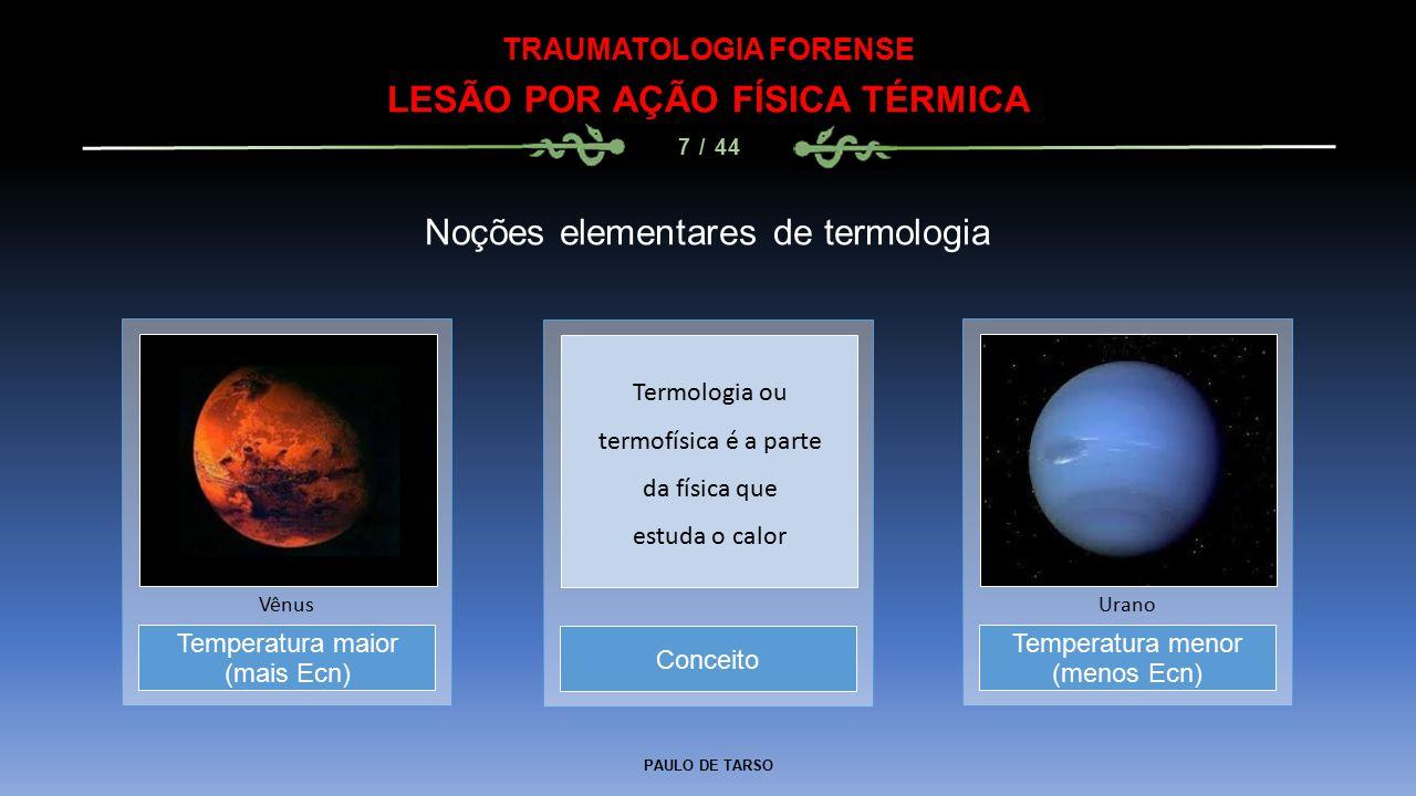 PAULO DE TARSO TRAUMATOLOGIA FORENSE LESÃO POR AÇÃO FÍSICA TÉRMICA 7 / 44 Noções elementares de termologia Conceito Temperatura maior (mais Ecn) Vênus Temperatura menor (menos Ecn) Urano Termologia ou termofísica é a parte da física que estuda o calor