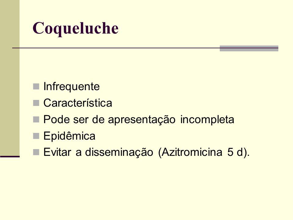 Coqueluche Infrequente Característica Pode ser de apresentação incompleta Epidêmica Evitar a disseminação (Azitromicina 5 d).