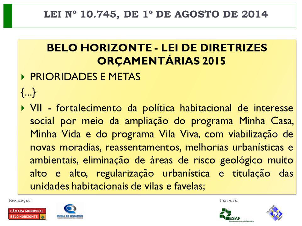 Realização: Parceria: BELO HORIZONTE - LEI DE DIRETRIZES ORÇAMENTÁRIAS 2015  PRIORIDADES E METAS {...}  VII - fortalecimento da política habitaciona
