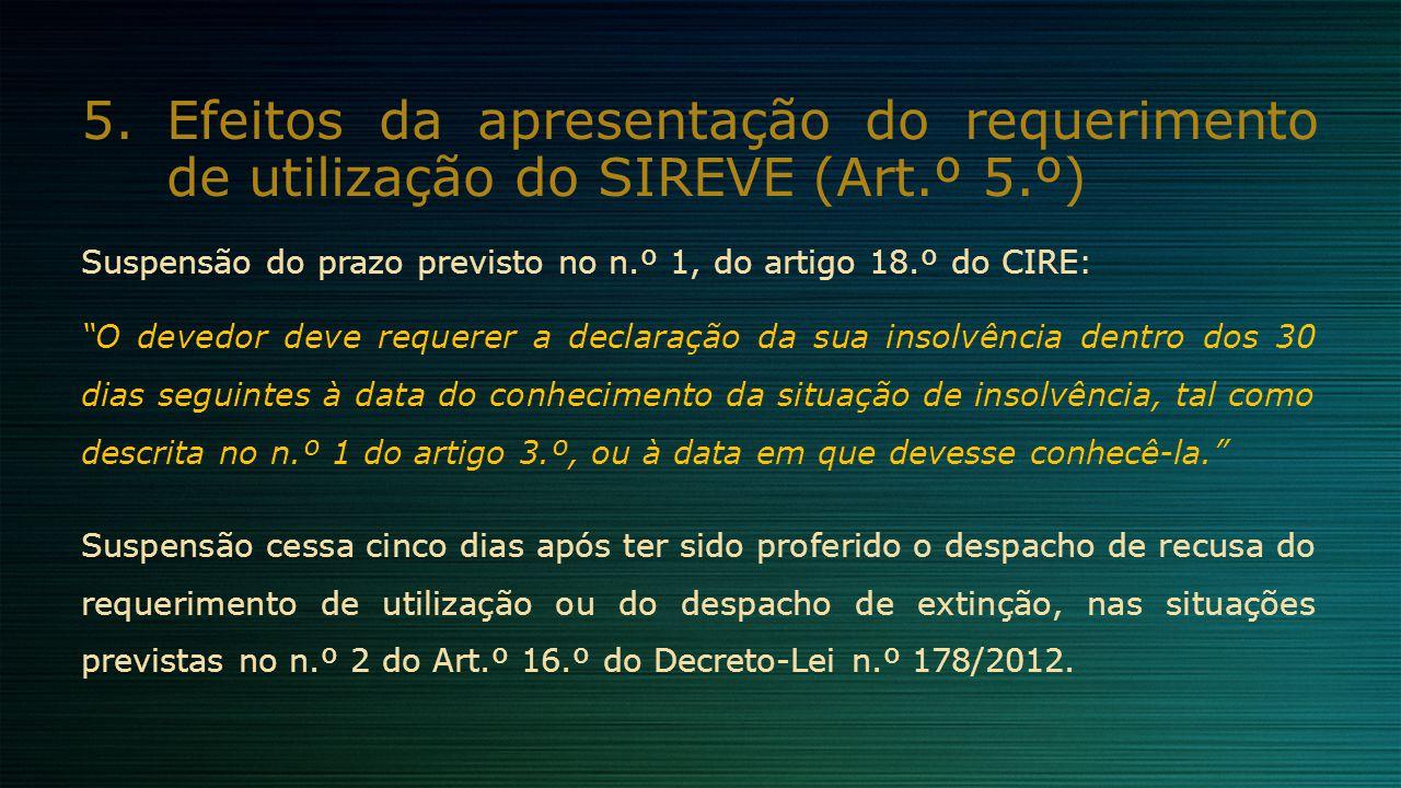 """5.Efeitos da apresentação do requerimento de utilização do SIREVE (Art.º 5.º) Suspensão do prazo previsto no n.º 1, do artigo 18.º do CIRE: """"O devedor"""