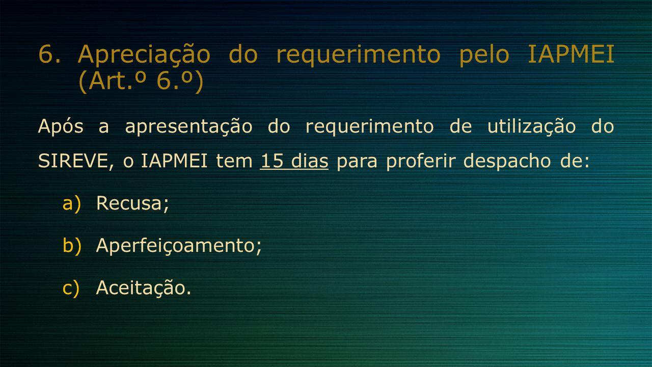 6.Apreciação do requerimento pelo IAPMEI (Art.º 6.º) Após a apresentação do requerimento de utilização do SIREVE, o IAPMEI tem 15 dias para proferir d