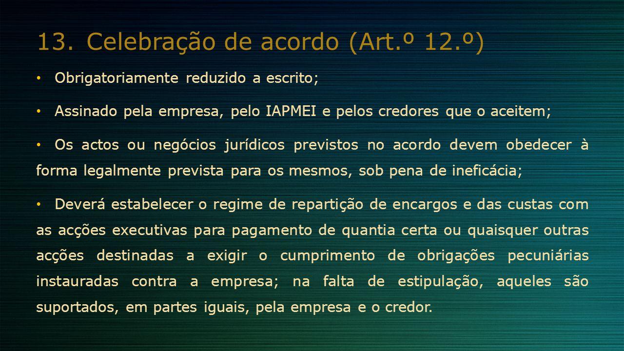 13.Celebração de acordo (Art.º 12.º) Obrigatoriamente reduzido a escrito; Assinado pela empresa, pelo IAPMEI e pelos credores que o aceitem; Os actos