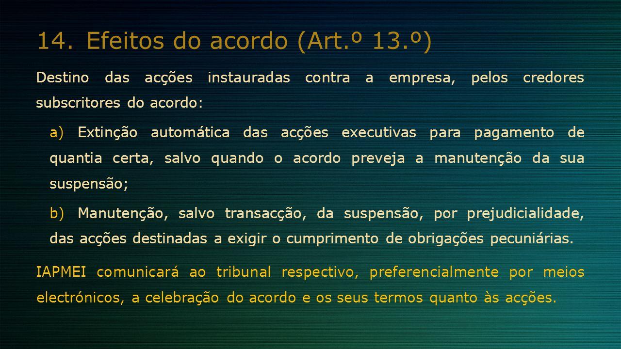 14.Efeitos do acordo (Art.º 13.º) Destino das acções instauradas contra a empresa, pelos credores subscritores do acordo: a)Extinção automática das ac