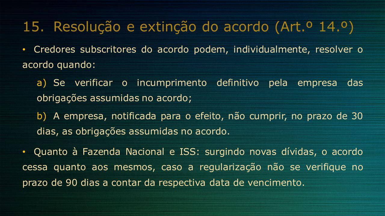 15.Resolução e extinção do acordo (Art.º 14.º) Credores subscritores do acordo podem, individualmente, resolver o acordo quando: a)Se verificar o incu