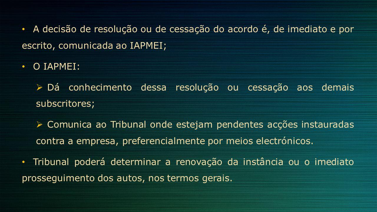 A decisão de resolução ou de cessação do acordo é, de imediato e por escrito, comunicada ao IAPMEI; O IAPMEI:  Dá conhecimento dessa resolução ou ces