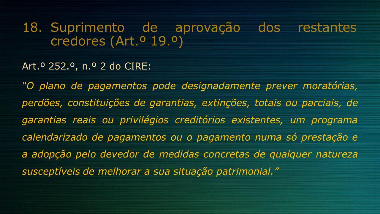 """18.Suprimento de aprovação dos restantes credores (Art.º 19.º) Art.º 252.º, n.º 2 do CIRE: """"O plano de pagamentos pode designadamente prever moratória"""