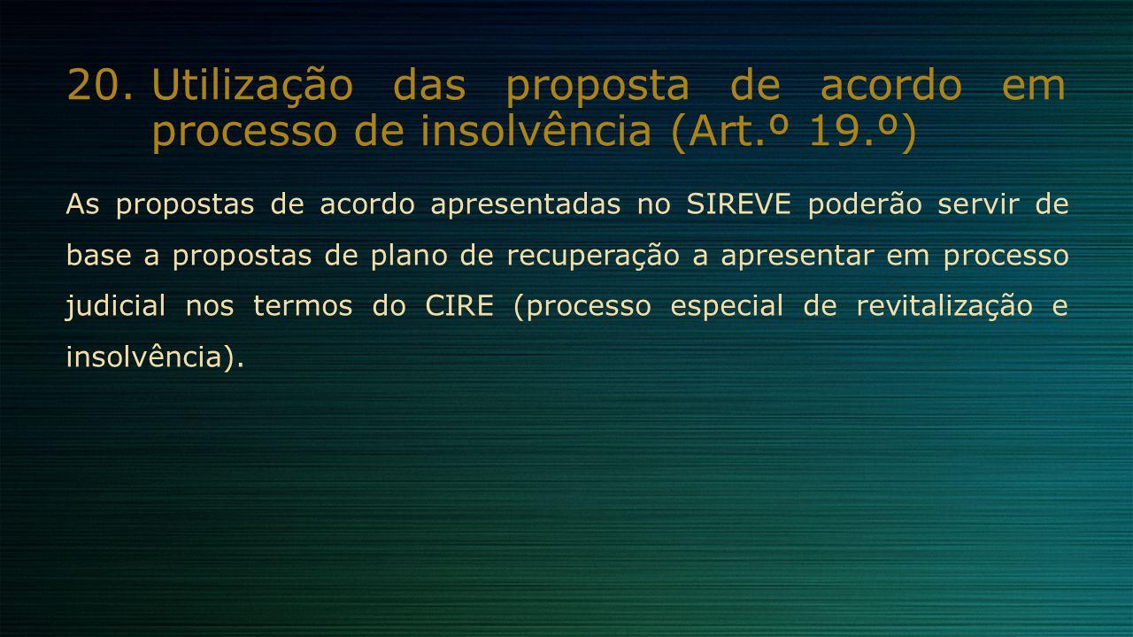 20.Utilização das proposta de acordo em processo de insolvência (Art.º 19.º) As propostas de acordo apresentadas no SIREVE poderão servir de base a pr