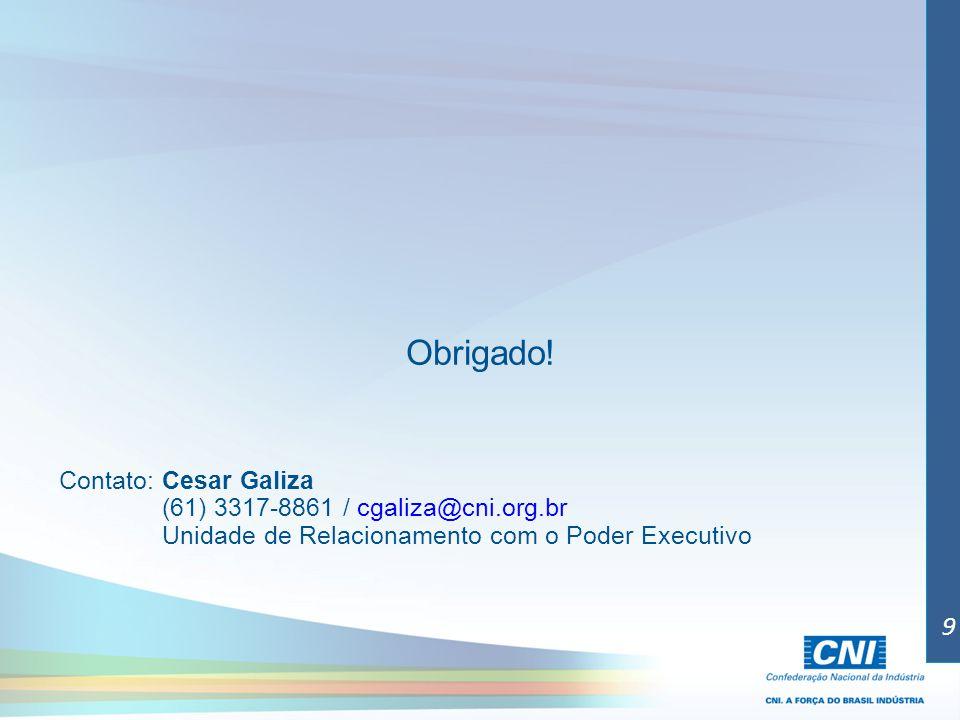 Obrigado! Contato: Cesar Galiza (61) 3317-8861 / cgaliza@cni.org.br Unidade de Relacionamento com o Poder Executivo 9