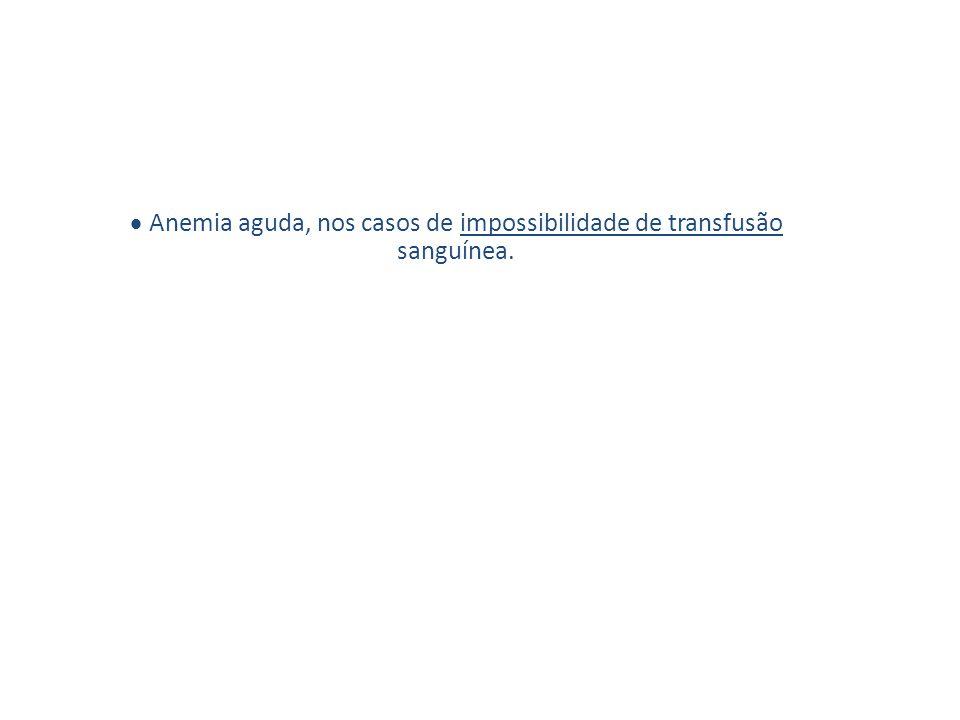  Anemia aguda, nos casos de impossibilidade de transfusão sanguínea.