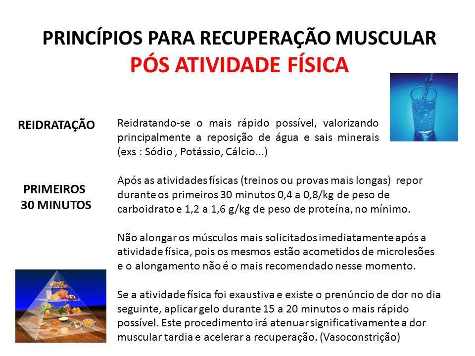 PRINCÍPIOS PARA RECUPERAÇÃO MUSCULAR PÓS ATIVIDADE FÍSICA Após as atividades físicas (treinos ou provas mais longas) repor durante os primeiros 30 min