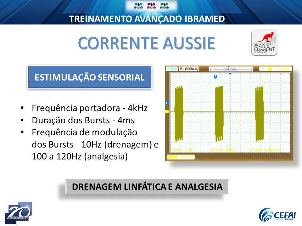 TREINAMENTO AVANÇADO IBRAMED CORRENTE AUSSIE Frequência portadora - 4kHz Duração dos Bursts - 4ms Frequência de modulação dos Bursts - 10Hz (drenagem) e 100 a 120Hz (analgesia) DRENAGEM LINFÁTICA E ANALGESIA ESTIMULAÇÃO SENSORIAL